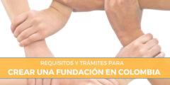Requisitos y trámites para Crear Fundación en Colombia